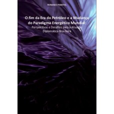 O Fim da Era do Petróleo e a Mudança do Paradigma Energético Mundial: Perspectivas e Desafios para a Atuação Diplomática Brasileira