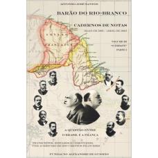 """Barão do Rio-Branco - Cadernos de Notas: A questão entre o Brasil e a França (Maio de 1895 a Abril de 1901). Volume III (1897-1898)""""O Embate, Parte 1"""""""