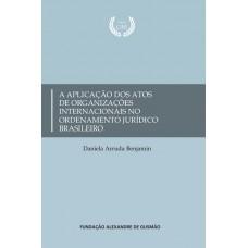 Aplicação dos atos de organizações internacionais no ordenamento jurídico brasileiro, A