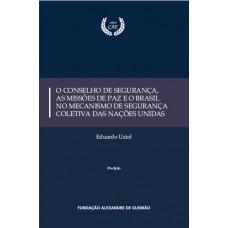 O Conselho de Segurança, as Missões de Paz e o Brasil no Mecanismo de Segurança Coletiva das Nações Unidas